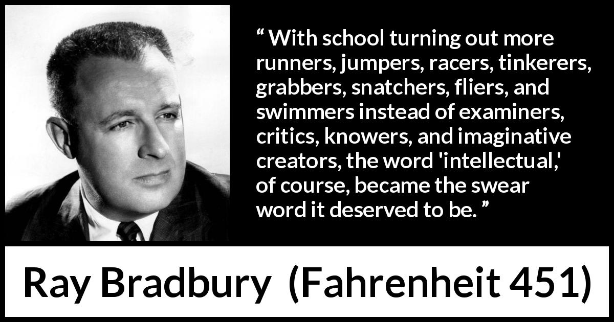 "Ray Bradbury about knowledge (""Fahrenheit 451"", 1953) - With school turning out more runners, jumpers, racers, tinkerers, grabbers, snatchers, fliers, and swimmers instead of examiners, critics, knowers, and imaginative creators, the word 'intellectual,' of course, became the swear word it deserved to be."