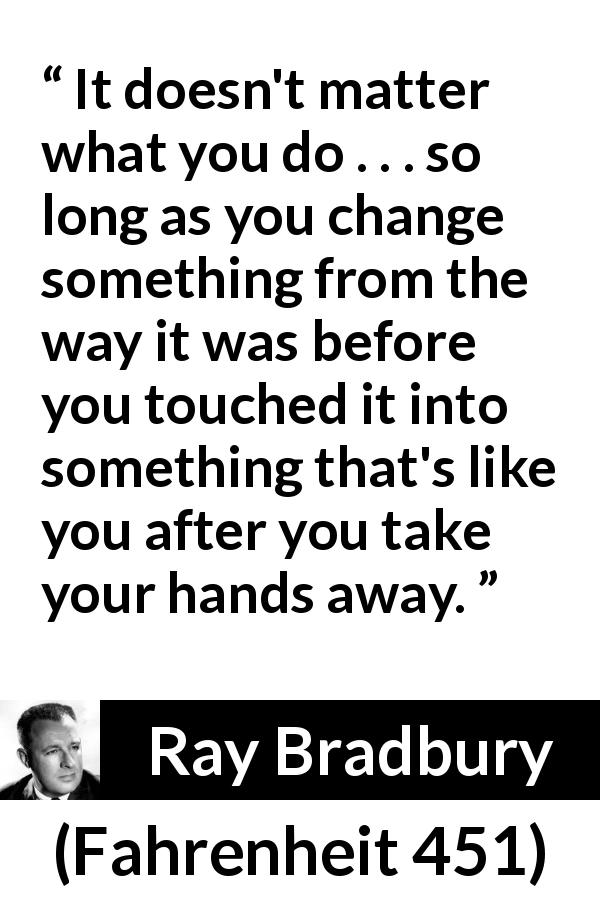 "Ray Bradbury about legacy (""Fahrenheit 451"", 1953) - It doesn't matter what you do . . . so long as you change something from the way it was before you touched it into something that's like you after you take your hands away."