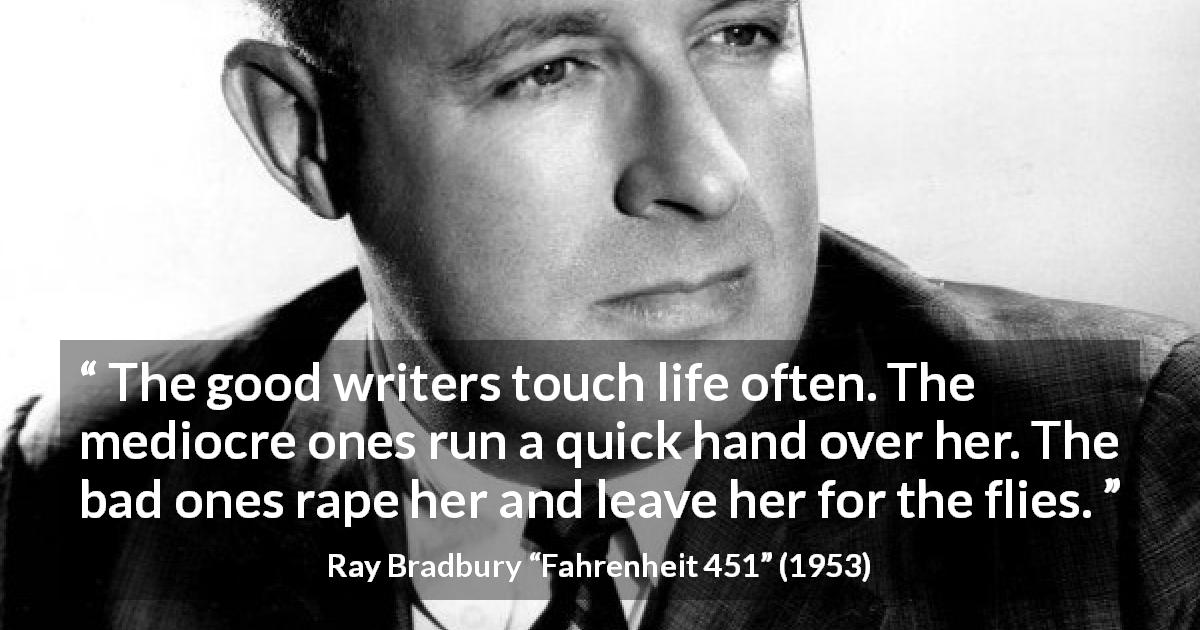 "Ray Bradbury about life (""Fahrenheit 451"", 1953) - The good writers touch life often. The mediocre ones run a quick hand over her. The bad ones rape her and leave her for the flies."