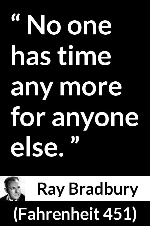 Ray Bradbury quote about listening from Fahrenheit 451 (1953) - No one has time any more for anyone else.