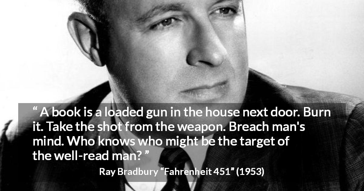 "Ray Bradbury about mind (""Fahrenheit 451"", 1953) - A book is a loaded gun in the house next door. Burn it. Take the shot from the weapon. Breach man's mind. Who knows who might be the target of the well-read man?"