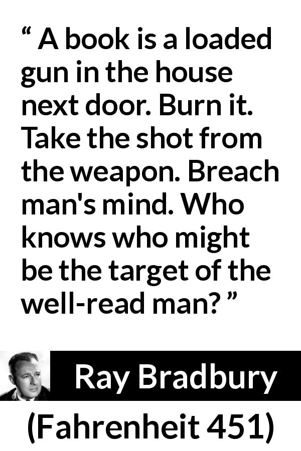 Ray Bradbury - Fahrenheit 451 - A book is a loaded gun in the house next door. Burn it. Take the shot from the weapon. Breach man's mind. Who knows who might be the target of the well-read man?