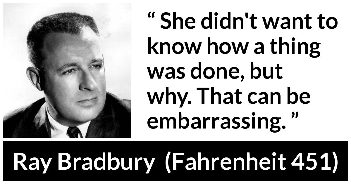 "Ray Bradbury about question (""Fahrenheit 451"", 1953) - She didn't want to know how a thing was done, but why. That can be embarrassing."