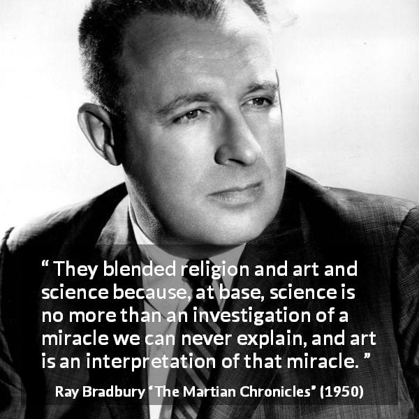"Ray Bradbury about religion (""The Martian Chronicles"", 1950) - They blended religion and art and science because, at base, science is no more than an investigation of a miracle we can never explain, and art is an interpretation of that miracle."