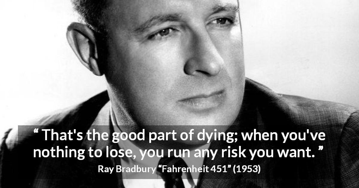 "Ray Bradbury about risk (""Fahrenheit 451"", 1953) - That's the good part of dying; when you've nothing to lose, you run any risk you want."