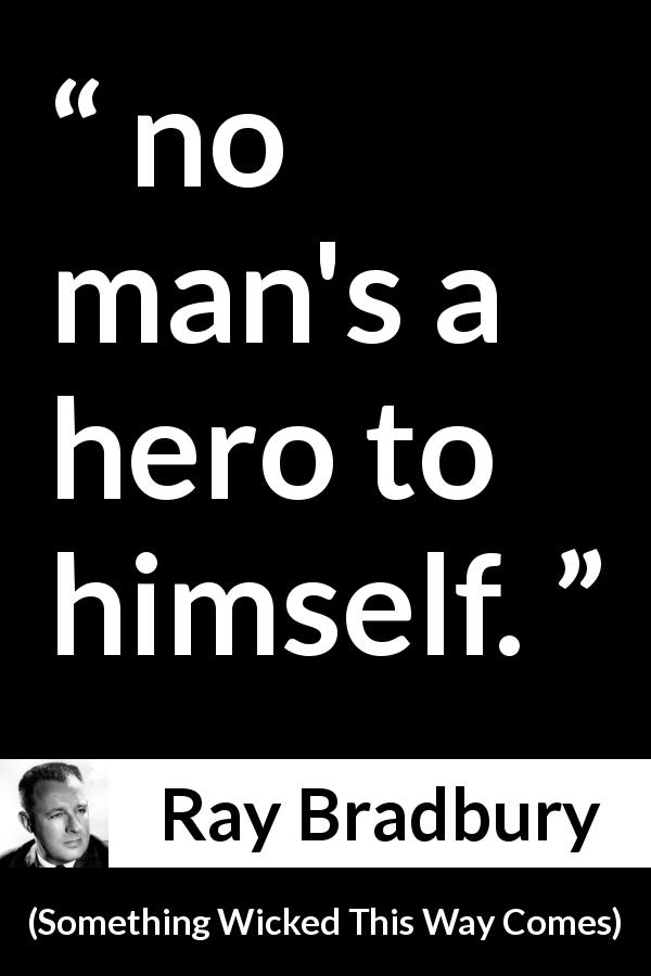 "Ray Bradbury about self (""Something Wicked This Way Comes"", 1962) - no man's a hero to himself."