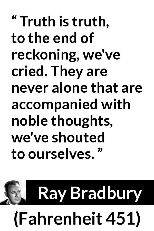 "Ray Bradbury about truth (""Fahrenheit 451"", 1953) - Truth is truth, to the end of reckoning, we've cried. They are never alone that are accompanied with noble thoughts, we've shouted to ourselves."