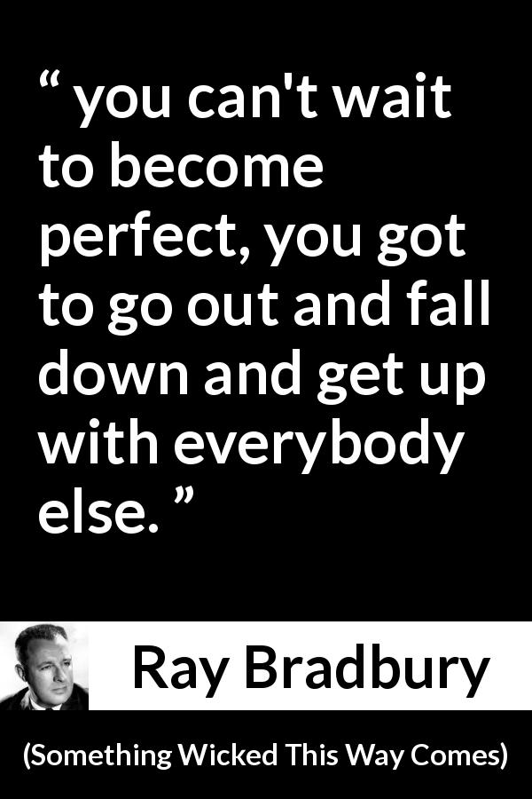 "Ray Bradbury about waiting (""Something Wicked This Way Comes"", 1962) - you can't wait to become perfect, you got to go out and fall down and get up with everybody else."
