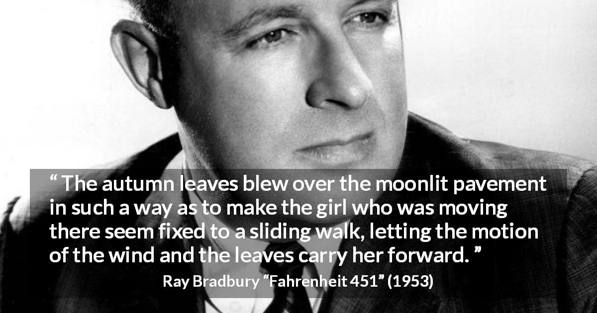 "Ray Bradbury about wind (""Fahrenheit 451"", 1953) - The autumn leaves blew over the moonlit pavement in such a way as to make the girl who was moving there seem fixed to a sliding walk, letting the motion of the wind and the leaves carry her forward."