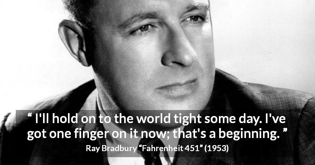 "Ray Bradbury about world (""Fahrenheit 451"", 1953) - I'll hold on to the world tight some day. I've got one finger on it now; that's a beginning."