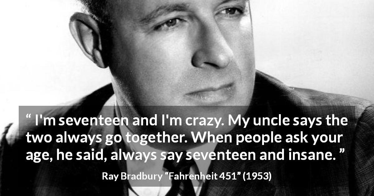 "Ray Bradbury about youth (""Fahrenheit 451"", 1953) - I'm seventeen and I'm crazy. My uncle says the two always go together. When people ask your age, he said, always say seventeen and insane."