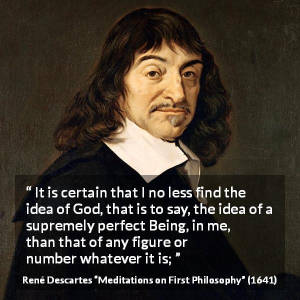 "René Descartes about God (""Meditations on First Philosophy"", 1641) - It is certain that I no less find the idea of God, that is to say, the idea of a supremely perfect Being, in me, than that of any figure or number whatever it is;"
