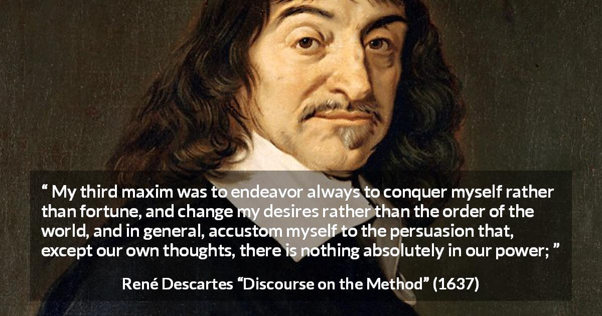 "René Descartes about desire (""Discourse on the Method"", 1637) - My third maxim was to endeavor always to conquer myself rather than fortune, and change my desires rather than the order of the world, and in general, accustom myself to the persuasion that, except our own thoughts, there is nothing absolutely in our power;"
