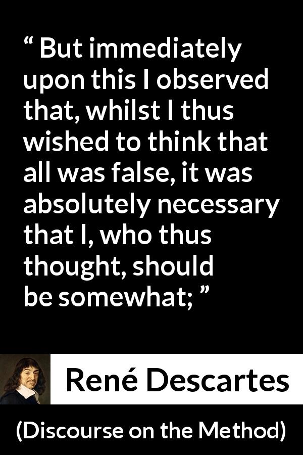 "René Descartes about doubt (""Discourse on the Method"", 1637) - But immediately upon this I observed that, whilst I thus wished to think that all was false, it was absolutely necessary that I, who thus thought, should be somewhat;"