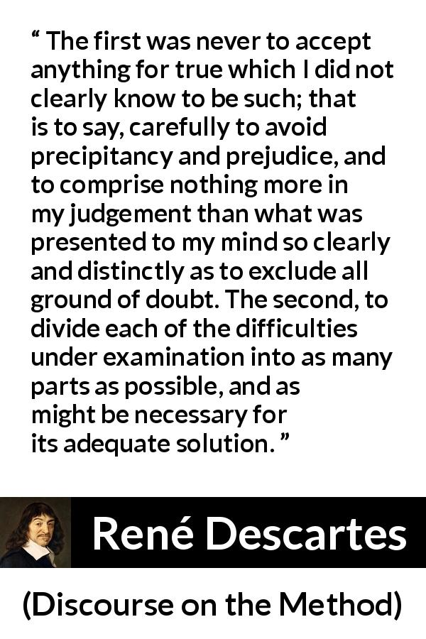 "René Descartes about doubt (""Discourse on the Method"", 1637) - The first was never to accept anything for true which I did not clearly know to be such; that is to say, carefully to avoid precipitancy and prejudice, and to comprise nothing more in my judgement than what was presented to my mind so clearly and distinctly as to exclude all ground of doubt. The second, to divide each of the difficulties under examination into as many parts as possible, and as might be necessary for its adequate solution."