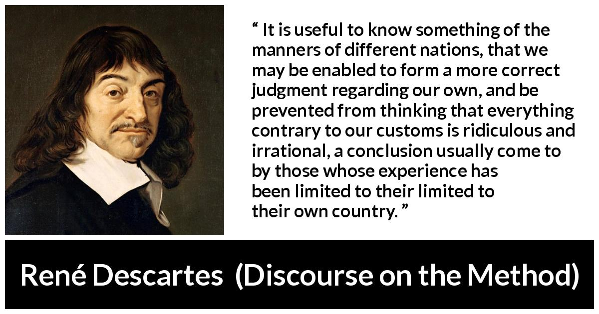 "René Descartes about experience (""Discourse on the Method"", 1637) - It is useful to know something of the manners of different nations, that we may be enabled to form a more correct judgment regarding our own, and be prevented from thinking that everything contrary to our customs is ridiculous and irrational, a conclusion usually come to by those whose experience has been limited to their limited to their own country."