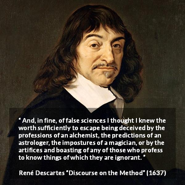 "René Descartes about ignorance (""Discourse on the Method"", 1637) - And, in fine, of false sciences I thought I knew the worth sufficiently to escape being deceived by the professions of an alchemist, the predictions of an astrologer, the impostures of a magician, or by the artifices and boasting of any of those who profess to know things of which they are ignorant."