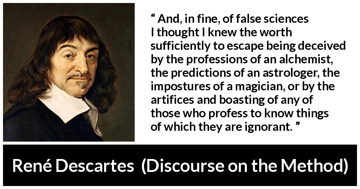 René Descartes - Discourse on the Method - And, in fine, of false sciences I thought I knew the worth sufficiently to escape being deceived by the professions of an alchemist, the predictions of an astrologer, the impostures of a magician, or by the artifices and boasting of any of those who profess to know things of which they are ignorant.