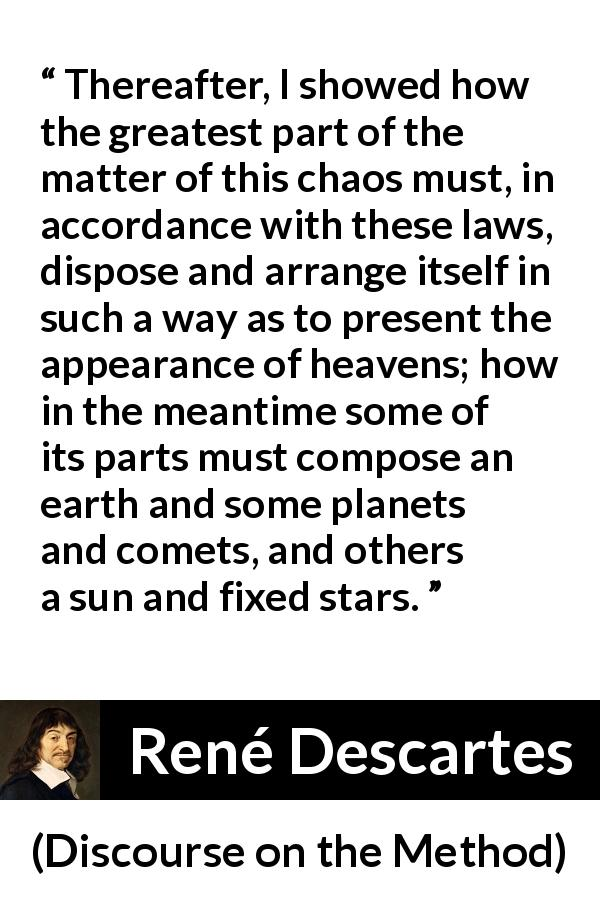 "René Descartes about laws (""Discourse on the Method"", 1637) - Thereafter, I showed how the greatest part of the matter of this chaos must, in accordance with these laws, dispose and arrange itself in such a way as to present the appearance of heavens; how in the meantime some of its parts must compose an earth and some planets and comets, and others a sun and fixed stars."