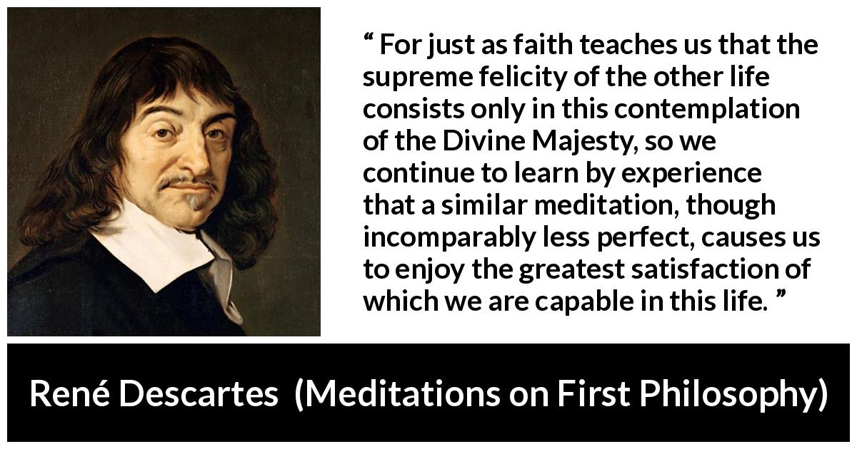 "René Descartes about life (""Meditations on First Philosophy"", 1641) - For just as faith teaches us that the supreme felicity of the other life consists only in this contemplation of the Divine Majesty, so we continue to learn by experience that a similar meditation, though incomparably less perfect, causes us to enjoy the greatest satisfaction of which we are capable in this life."