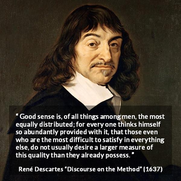 "René Descartes about men (""Discourse on the Method"", 1637) - Good sense is, of all things among men, the most equally distributed; for every one thinks himself so abundantly provided with it, that those even who are the most difficult to satisfy in everything else, do not usually desire a larger measure of this quality than they already possess."