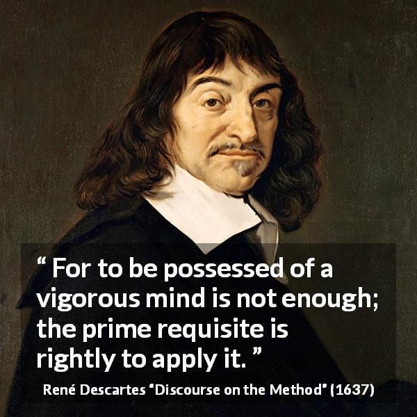 René Descartes quote about mind from Discourse on the Method (1637) - For to be possessed of a vigorous mind is not enough; the prime requisite is rightly to apply it.