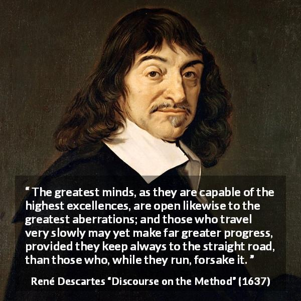 René Descartes quote about mind from Discourse on the Method (1637) - The greatest minds, as they are capable of the highest excellences, are open likewise to the greatest aberrations; and those who travel very slowly may yet make far greater progress, provided they keep always to the straight road, than those who, while they run, forsake it.