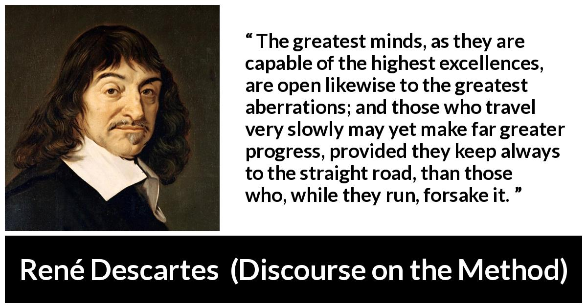 "René Descartes about mind (""Discourse on the Method"", 1637) - The greatest minds, as they are capable of the highest excellences, are open likewise to the greatest aberrations; and those who travel very slowly may yet make far greater progress, provided they keep always to the straight road, than those who, while they run, forsake it."