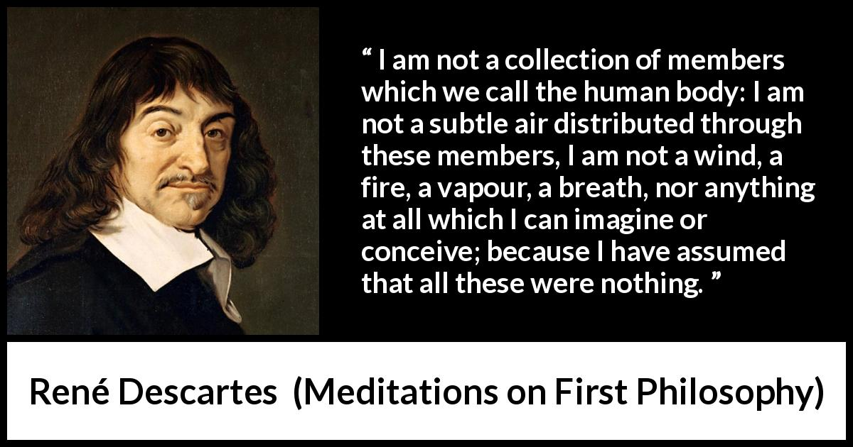 "René Descartes about soul (""Meditations on First Philosophy"", 1641) - I am not a collection of members which we call the human body: I am not a subtle air distributed through these members, I am not a wind, a fire, a vapour, a breath, nor anything at all which I can imagine or conceive; because I have assumed that all these were nothing."