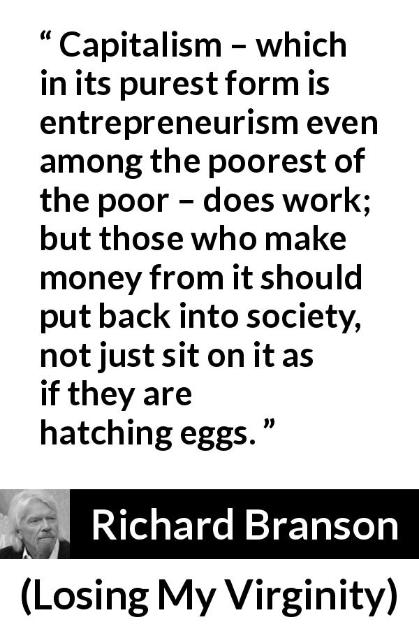 "Richard Branson about poverty (""Losing My Virginity"", 1998) - Capitalism – which in its purest form is entrepreneurism even among the poorest of the poor – does work; but those who make money from it should put back into society, not just sit on it as if they are hatching eggs."