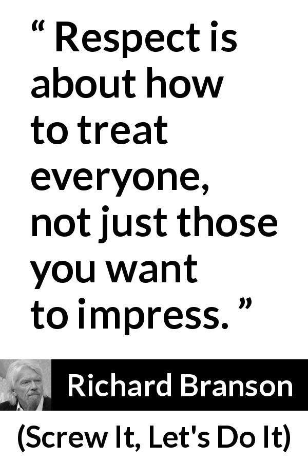 "Richard Branson about respect (""Screw It, Let's Do It"", 2006) - Respect is about how to treat everyone, not just those you want to impress."