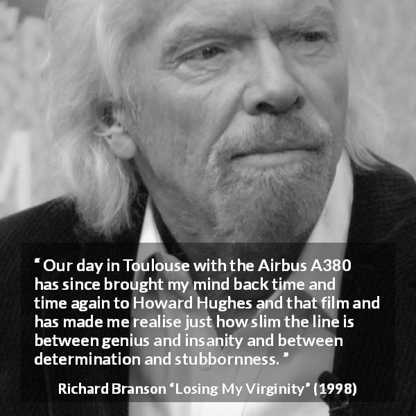 "Richard Branson about stubbornness (""Losing My Virginity"", 1998) - Our day in Toulouse with the Airbus A380 has since brought my mind back time and time again to Howard Hughes and that film and has made me realise just how slim the line is between genius and insanity and between determination and stubbornness."