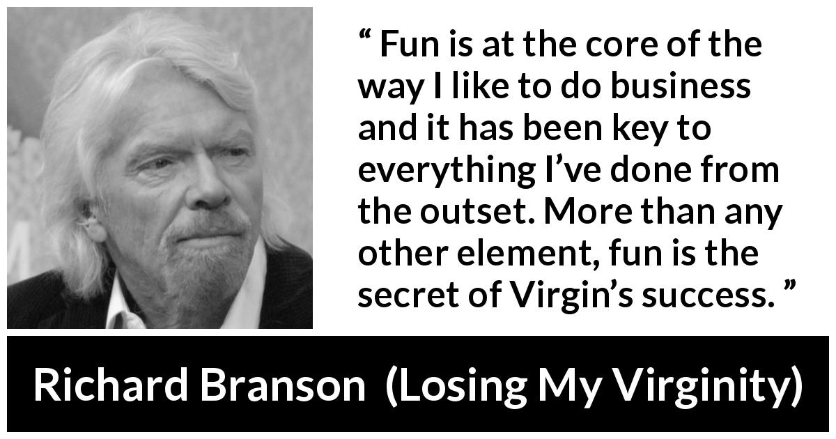 "Richard Branson about success (""Losing My Virginity"", 1998) - Fun is at the core of the way I like to do business and it has been key to everything I've done from the outset. More than any other element, fun is the secret of Virgin's success."