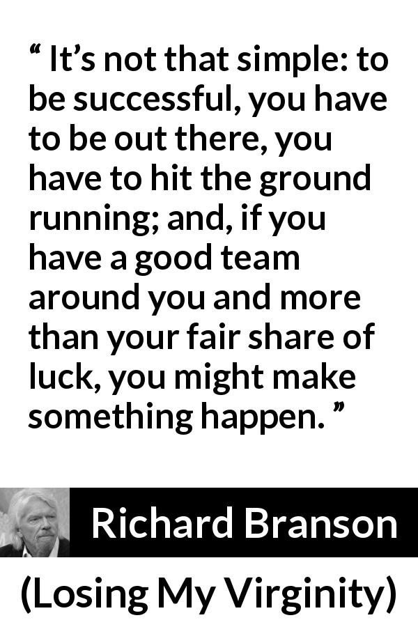 Richard Branson quote about success from Losing My Virginity (1998) - It's not that simple: to be successful, you have to be out there, you have to hit the ground running; and, if you have a good team around you and more than your fair share of luck, you might make something happen.