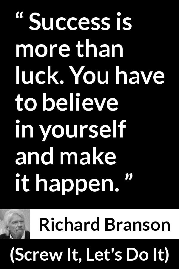 "Richard Branson about success (""Screw It, Let's Do It"", 2006) - Success is more than luck. You have to believe in yourself and make it happen."