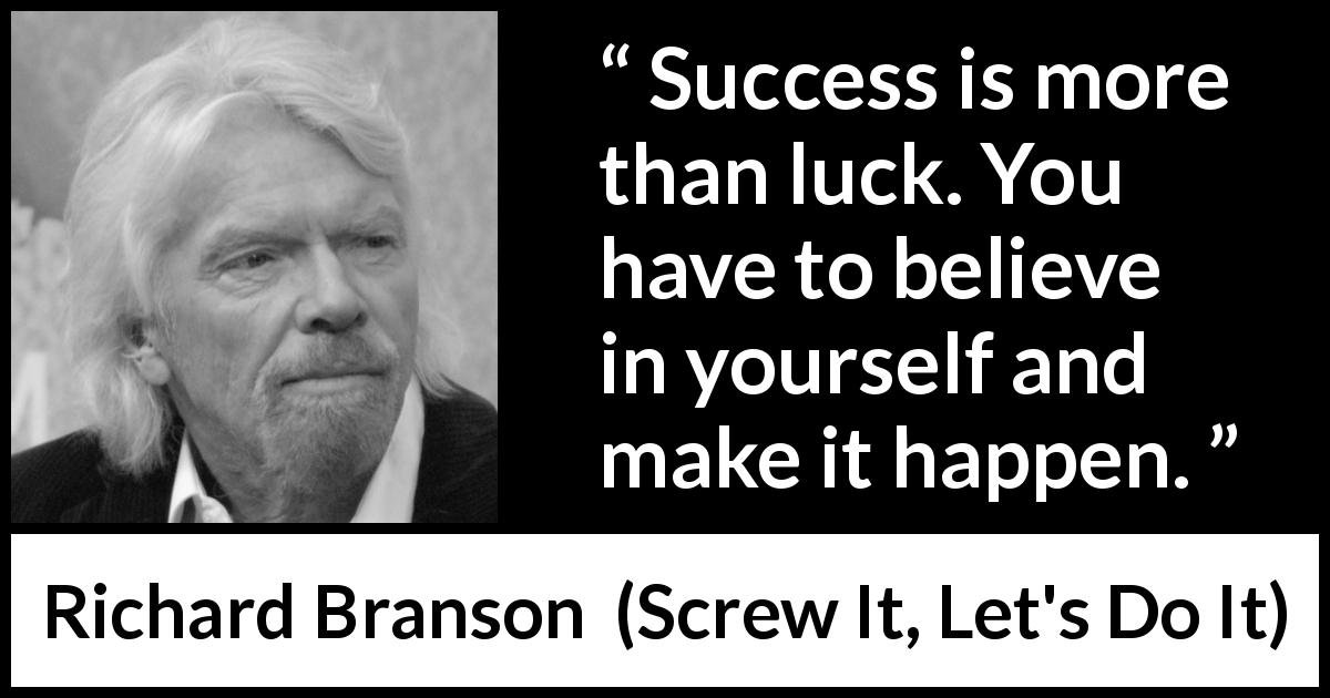 Richard Branson quote about success from Screw It, Let's Do It (2006) - Success is more than luck. You have to believe in yourself and make it happen.