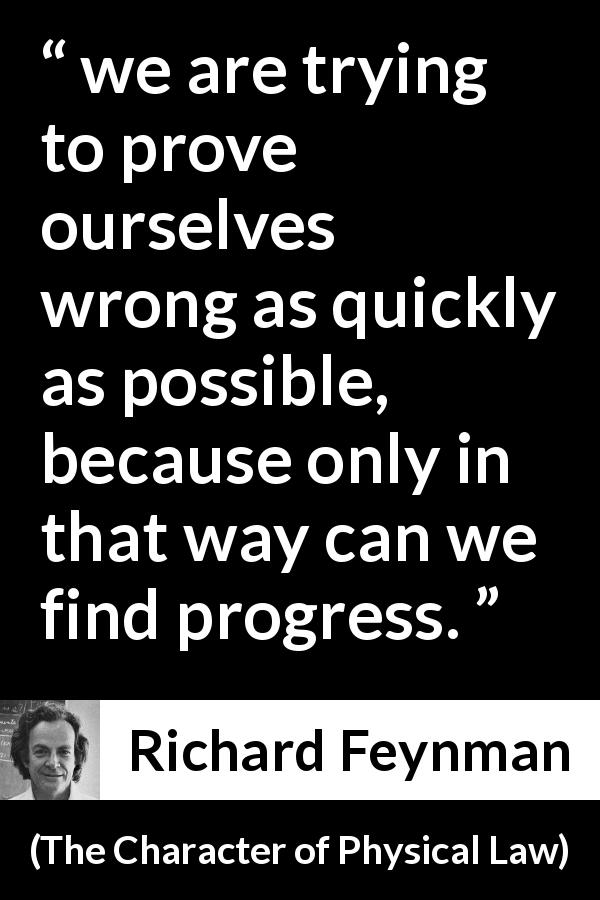 "Richard Feynman about error (""The Character of Physical Law"", 1965) - we are trying to prove ourselves wrong as quickly as possible, because only in that way can we find progress."