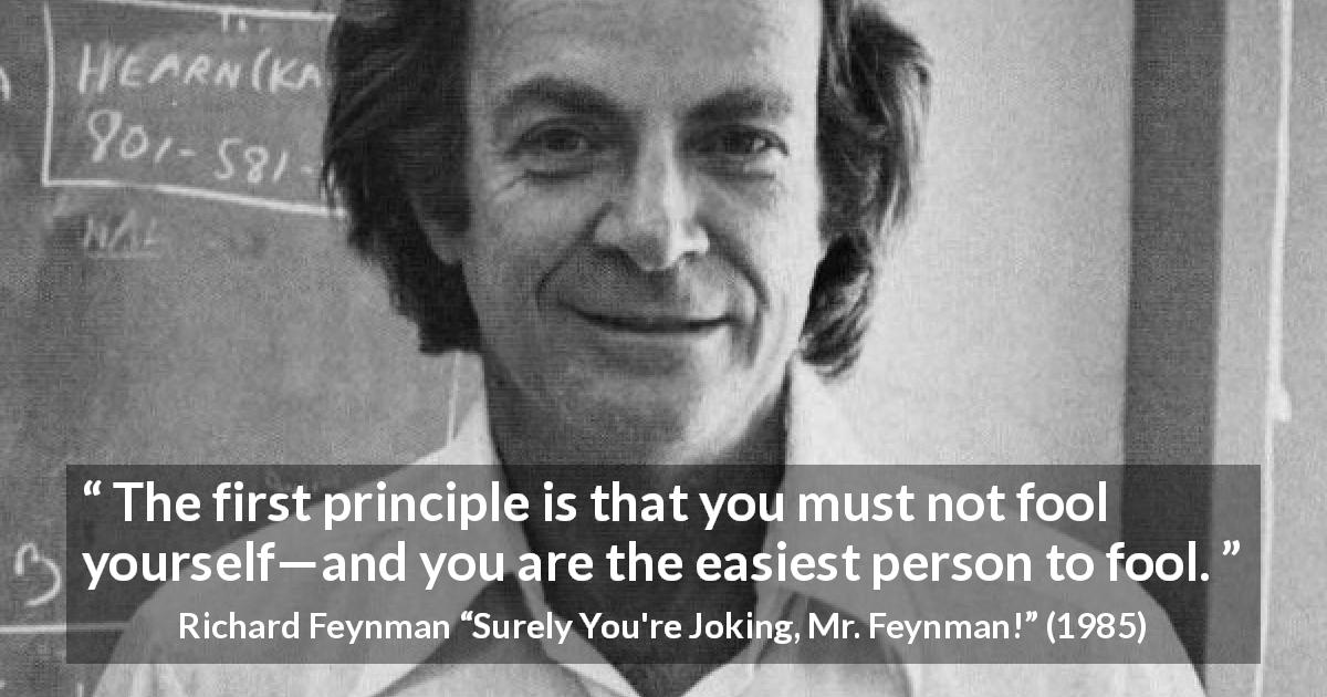 "Richard Feynman about foolishness (""Surely You're Joking, Mr. Feynman!"", 1985) - The first principle is that you must not fool yourself—and you are the easiest person to fool."