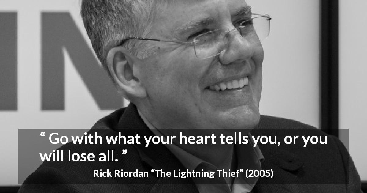 Rick Riordan quote about heart from The Lightning Thief - Go with what your heart tells you, or you will lose all.