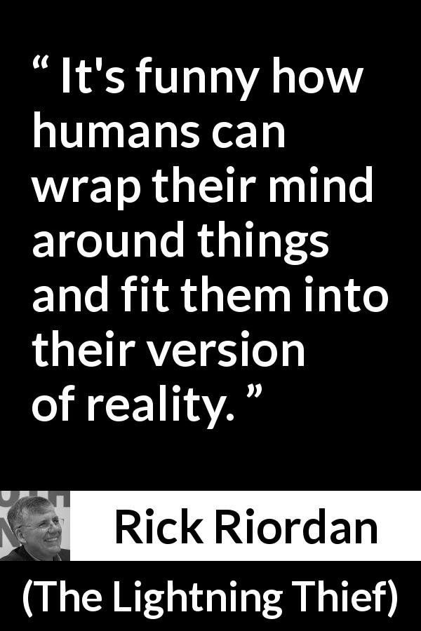 "Rick Riordan about mind (""The Lightning Thief"", 2005) - It's funny how humans can wrap their mind around things and fit them into their version of reality."
