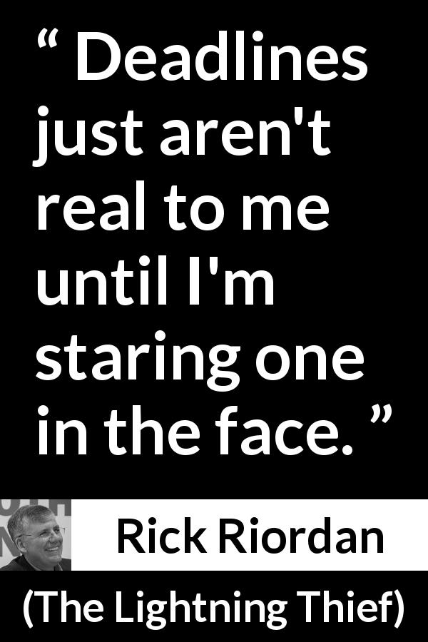 "Rick Riordan about time (""The Lightning Thief"", 2005) - Deadlines just aren't real to me until I'm staring one in the face."