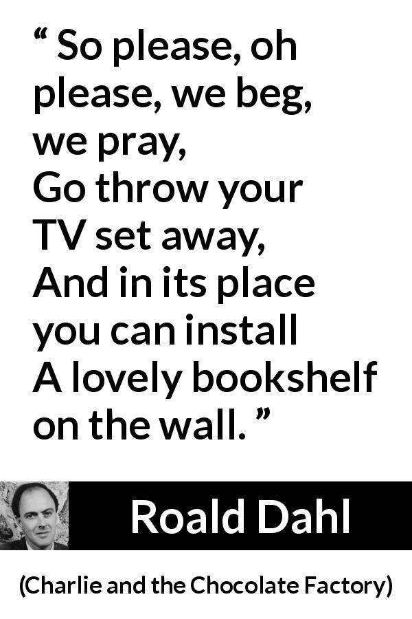 "Roald Dahl about books (""Charlie and the Chocolate Factory"", 1964) - So please, oh please, we beg, we pray,