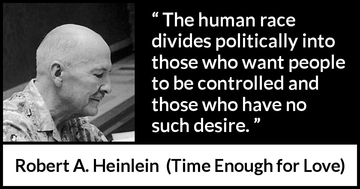 "Robert A. Heinlein about control (""Time Enough for Love"", 1973) - The human race divides politically into those who want people to be controlled and those who have no such desire."
