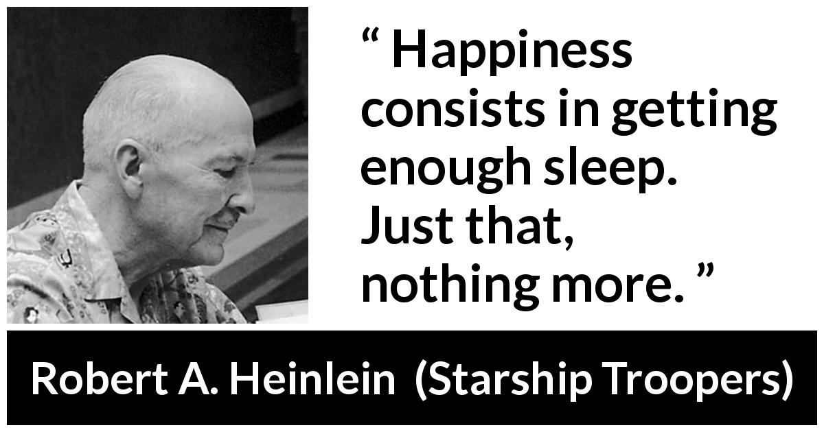 "Robert A. Heinlein about happiness (""Starship Troopers"", 1959) - Happiness consists in getting enough sleep. Just that, nothing more."