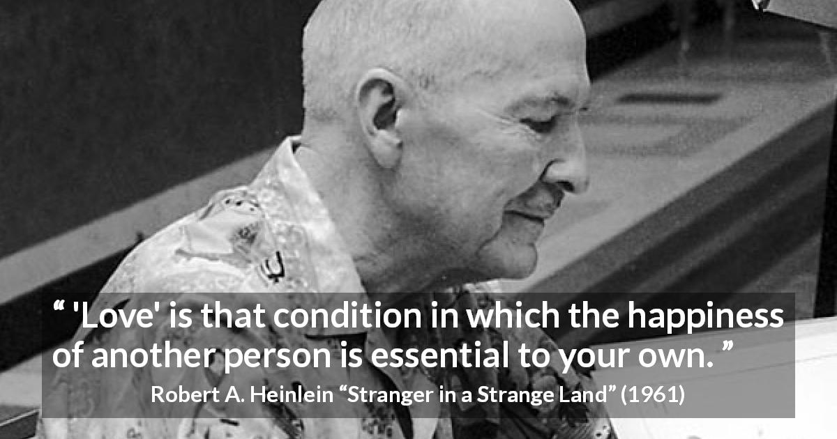 "Robert A. Heinlein about love (""Stranger in a Strange Land"", 1961) - 'Love' is that condition in which the happiness of another person is essential to your own."