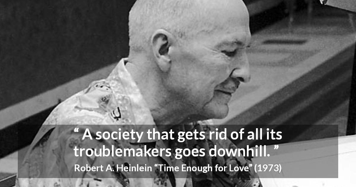 "Robert A. Heinlein about society (""Time Enough for Love"", 1973) - A society that gets rid of all its troublemakers goes downhill."