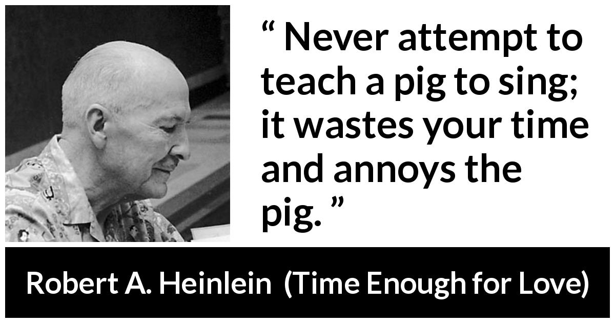 "Robert A. Heinlein about waste (""Time Enough for Love"", 1973) - Never attempt to teach a pig to sing; it wastes your time and annoys the pig."
