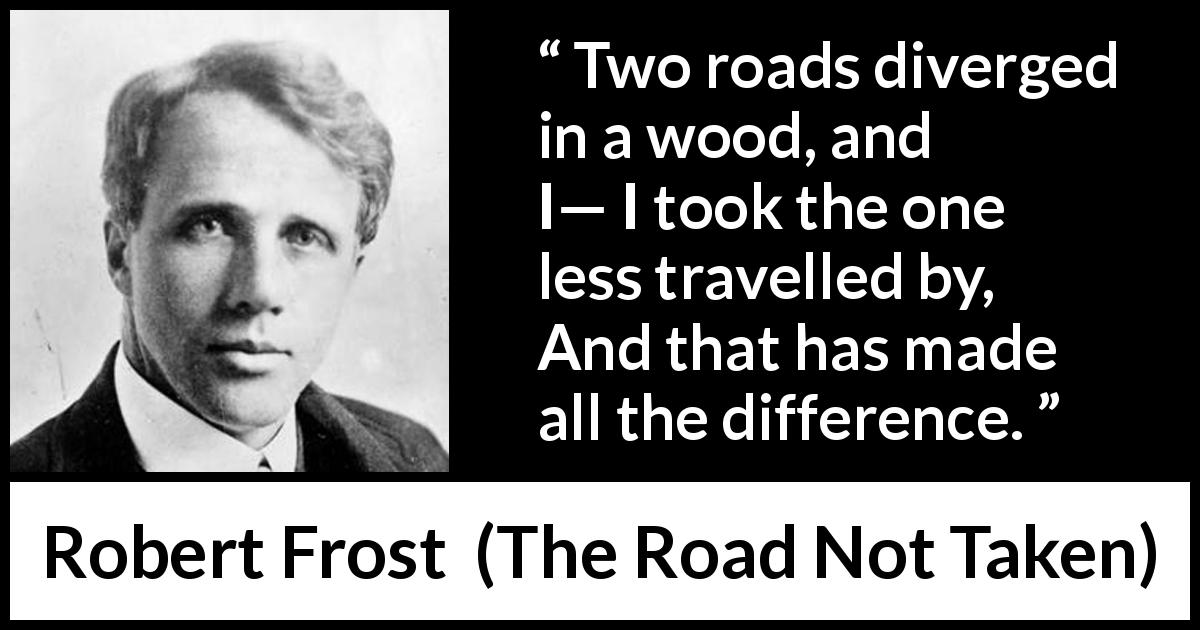 "Robert Frost about choice (""The Road Not Taken"", 1916) - Two roads diverged in a wood, and I—