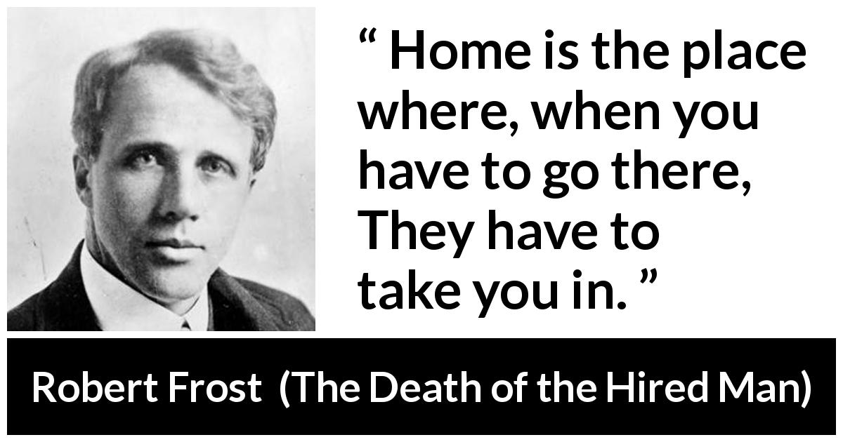 Robert Frost quote about home from The Death of the Hired Man - Home is the place where, when you have to go there,