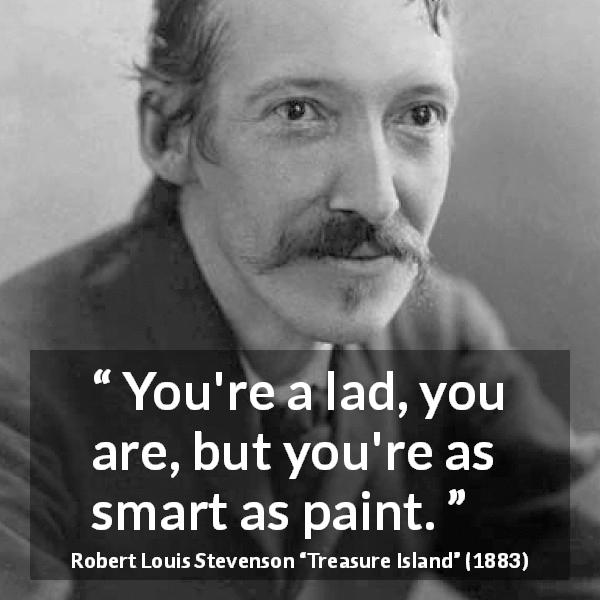 "Robert Louis Stevenson about cleverness (""Treasure Island"", 1883) - You're a lad, you are, but you're as smart as paint."